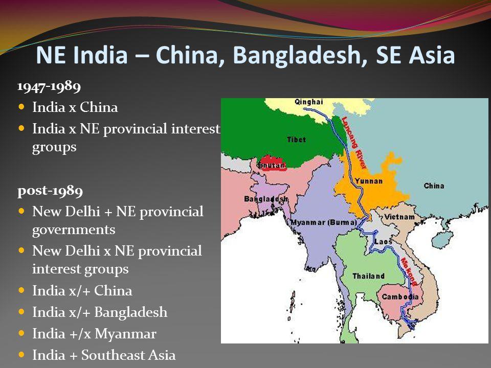 NE India – China, Bangladesh, SE Asia 1947-1989 India x China India x NE provincial interest groups post-1989 New Delhi + NE provincial governments Ne