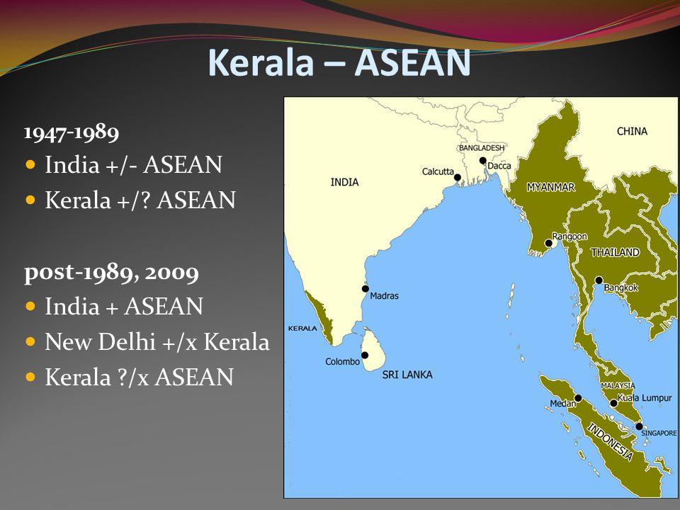 Kerala – ASEAN 1947-1989 India +/- ASEAN Kerala +/? ASEAN post-1989, 2009 India + ASEAN New Delhi +/x Kerala Kerala ?/x ASEAN