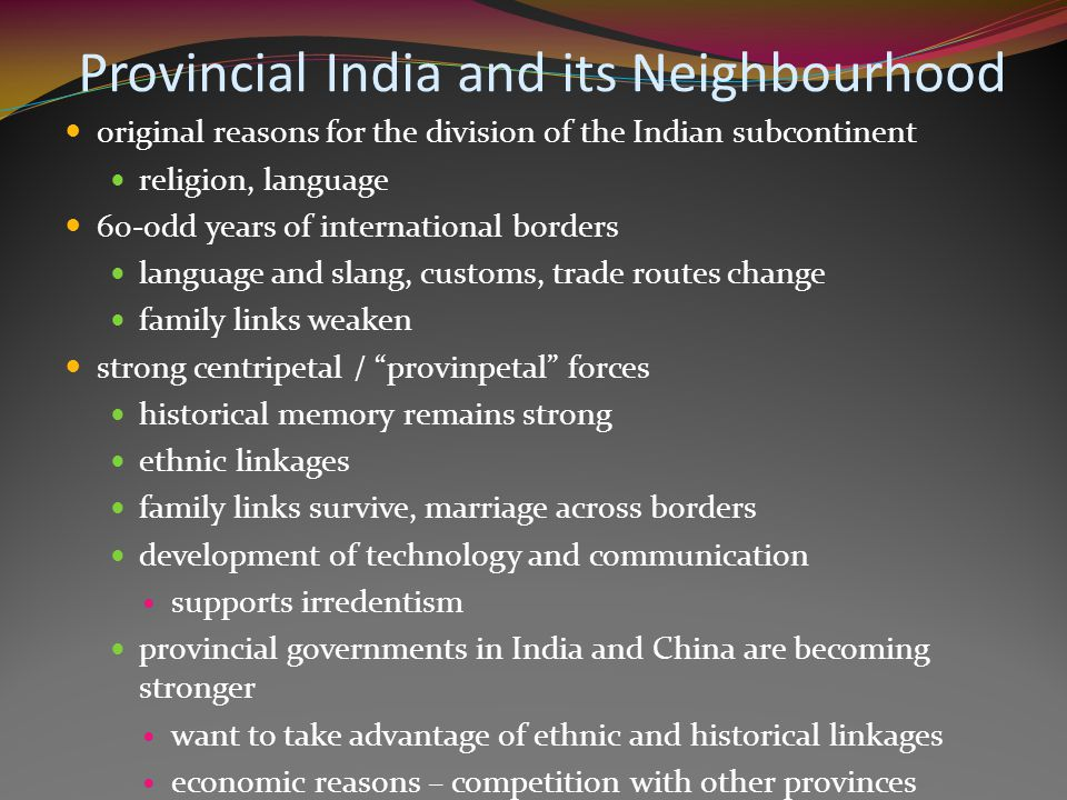 original reasons for the division of the Indian subcontinent religion, language 60-odd years of international borders language and slang, customs, trade routes change family links weaken strong centripetal / provinpetal forces historical memory remains strong ethnic linkages family links survive, marriage across borders development of technology and communication supports irredentism provincial governments in India and China are becoming stronger want to take advantage of ethnic and historical linkages economic reasons – competition with other provinces