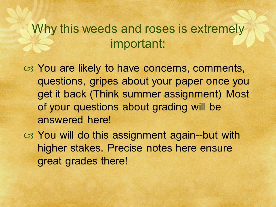 Why this weeds and roses is extremely important:  You are likely to have concerns, comments, questions, gripes about your paper once you get it back (Think summer assignment) Most of your questions about grading will be answered here.