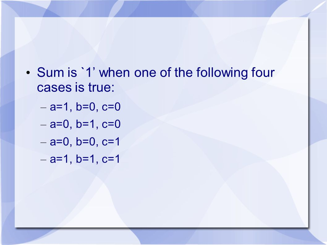 Sum is `1' when one of the following four cases is true: – a=1, b=0, c=0 – a=0, b=1, c=0 – a=0, b=0, c=1 – a=1, b=1, c=1
