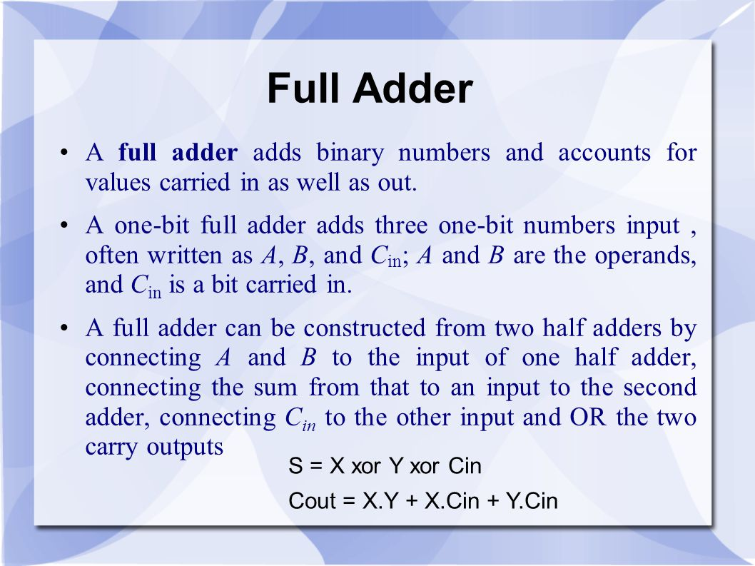 Full Adder A full adder adds binary numbers and accounts for values carried in as well as out.