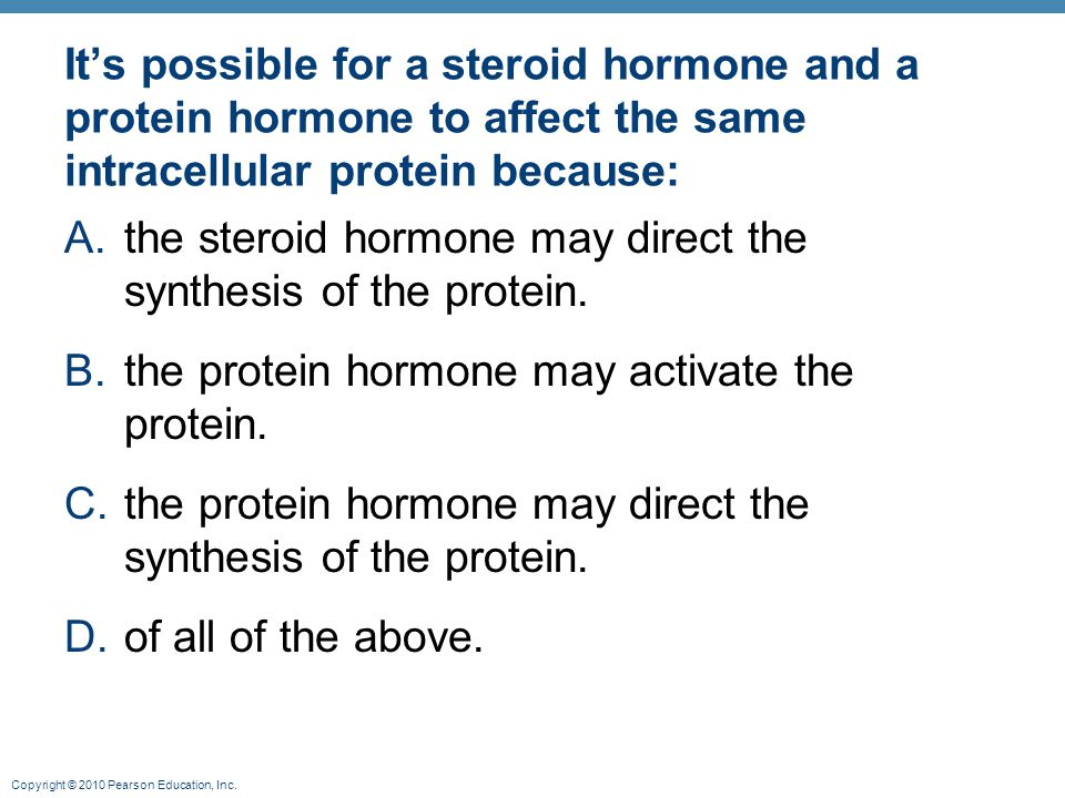 Copyright © 2010 Pearson Education, Inc. It's possible for a steroid hormone and a protein hormone to affect the same intracellular protein because: A