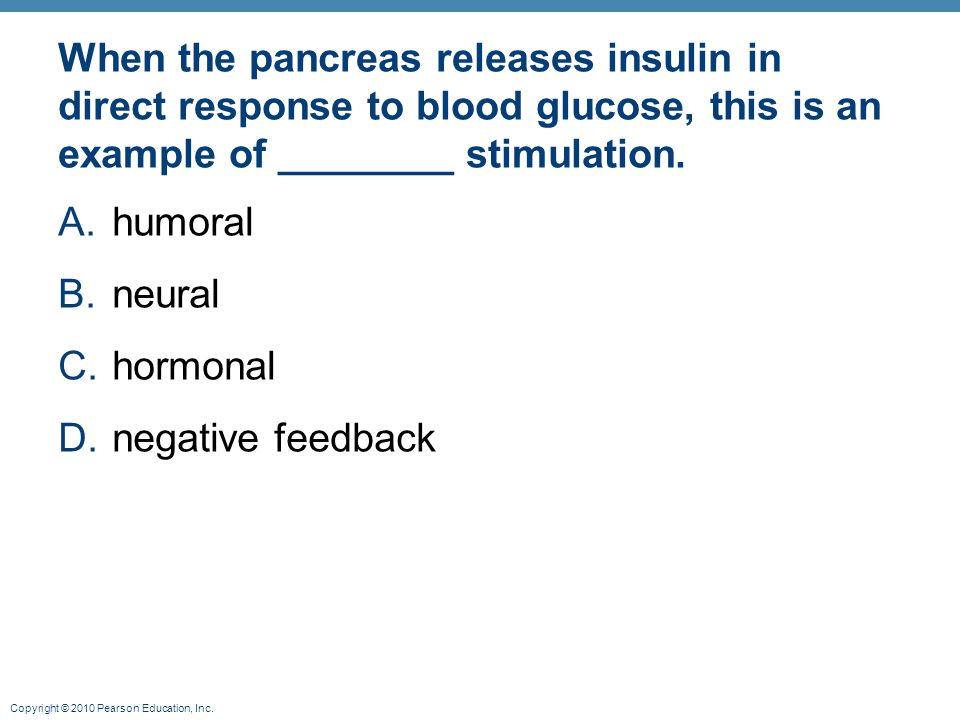 Copyright © 2010 Pearson Education, Inc. When the pancreas releases insulin in direct response to blood glucose, this is an example of ________ stimul