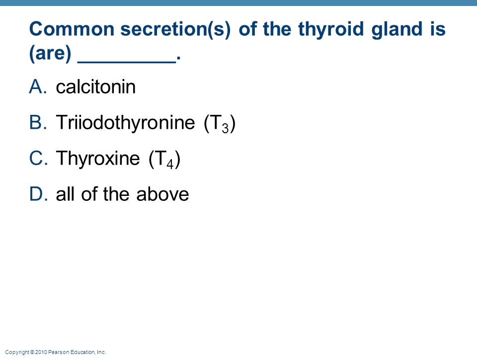 Copyright © 2010 Pearson Education, Inc. Common secretion(s) of the thyroid gland is (are) _________. A.calcitonin B.Triiodothyronine (T 3 ) C.Thyroxi