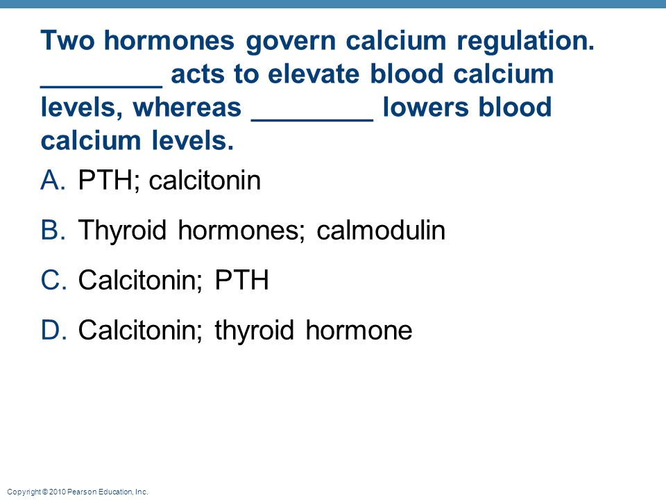 Copyright © 2010 Pearson Education, Inc. Two hormones govern calcium regulation. ________ acts to elevate blood calcium levels, whereas ________ lower