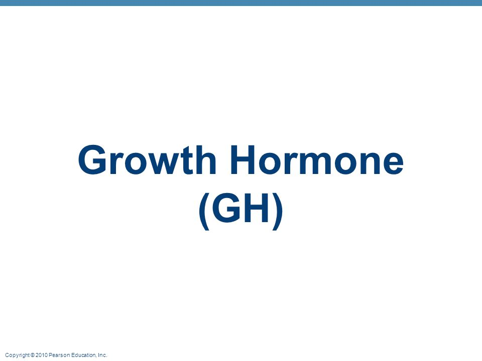 Copyright © 2010 Pearson Education, Inc. Growth Hormone (GH)