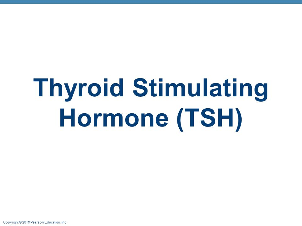 Copyright © 2010 Pearson Education, Inc. Thyroid Stimulating Hormone (TSH)