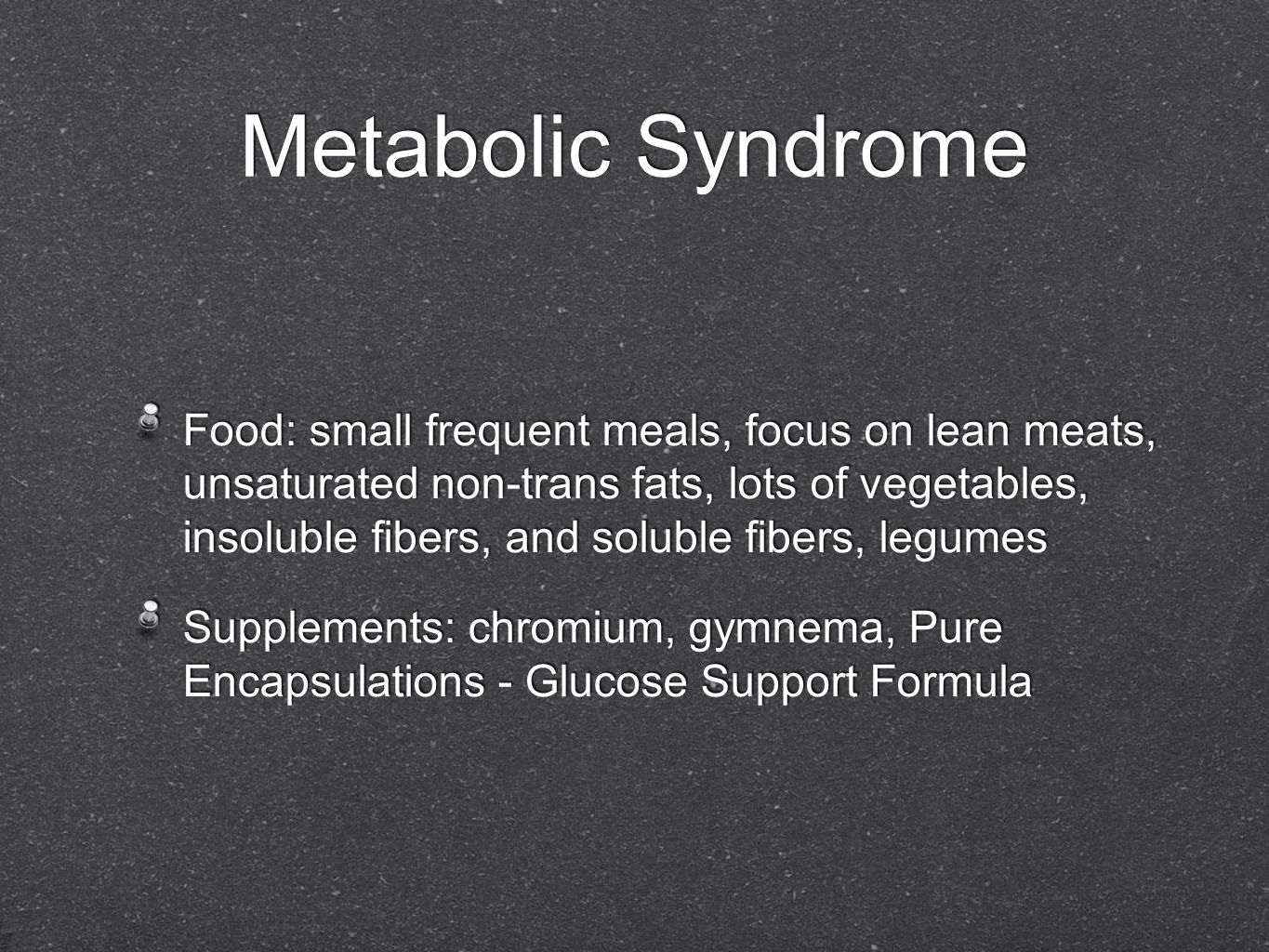 Metabolic Syndrome Food: small frequent meals, focus on lean meats, unsaturated non-trans fats, lots of vegetables, insoluble fibers, and soluble fibers, legumes Supplements: chromium, gymnema, Pure Encapsulations - Glucose Support Formula Food: small frequent meals, focus on lean meats, unsaturated non-trans fats, lots of vegetables, insoluble fibers, and soluble fibers, legumes Supplements: chromium, gymnema, Pure Encapsulations - Glucose Support Formula