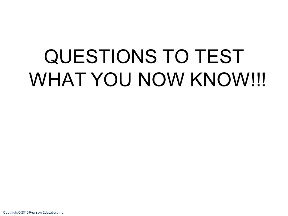Copyright © 2010 Pearson Education, Inc. QUESTIONS TO TEST WHAT YOU NOW KNOW!!!