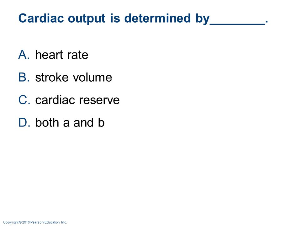 Copyright © 2010 Pearson Education, Inc. Cardiac output is determined by________. A.heart rate B.stroke volume C.cardiac reserve D.both a and b