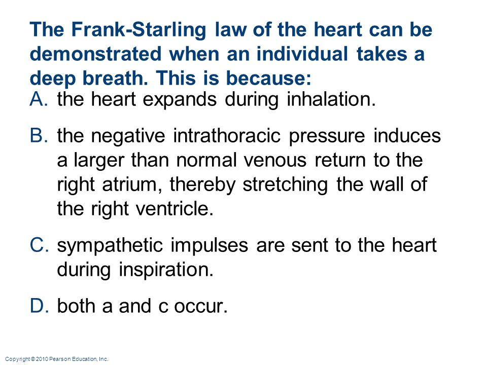 Copyright © 2010 Pearson Education, Inc. The Frank-Starling law of the heart can be demonstrated when an individual takes a deep breath. This is becau