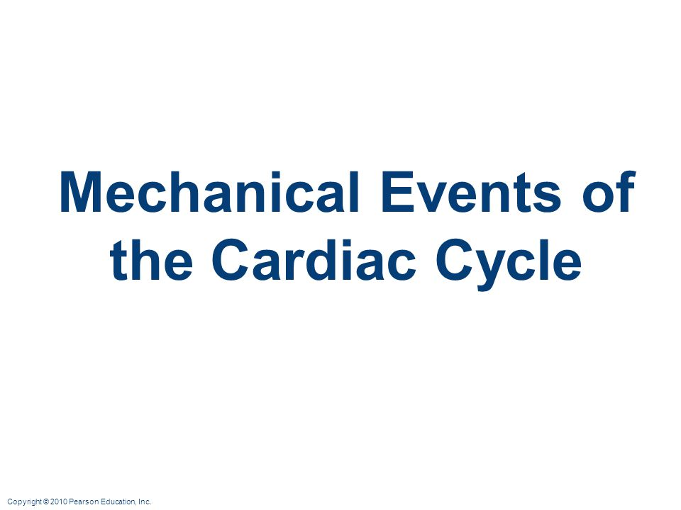 Copyright © 2010 Pearson Education, Inc. Mechanical Events of the Cardiac Cycle