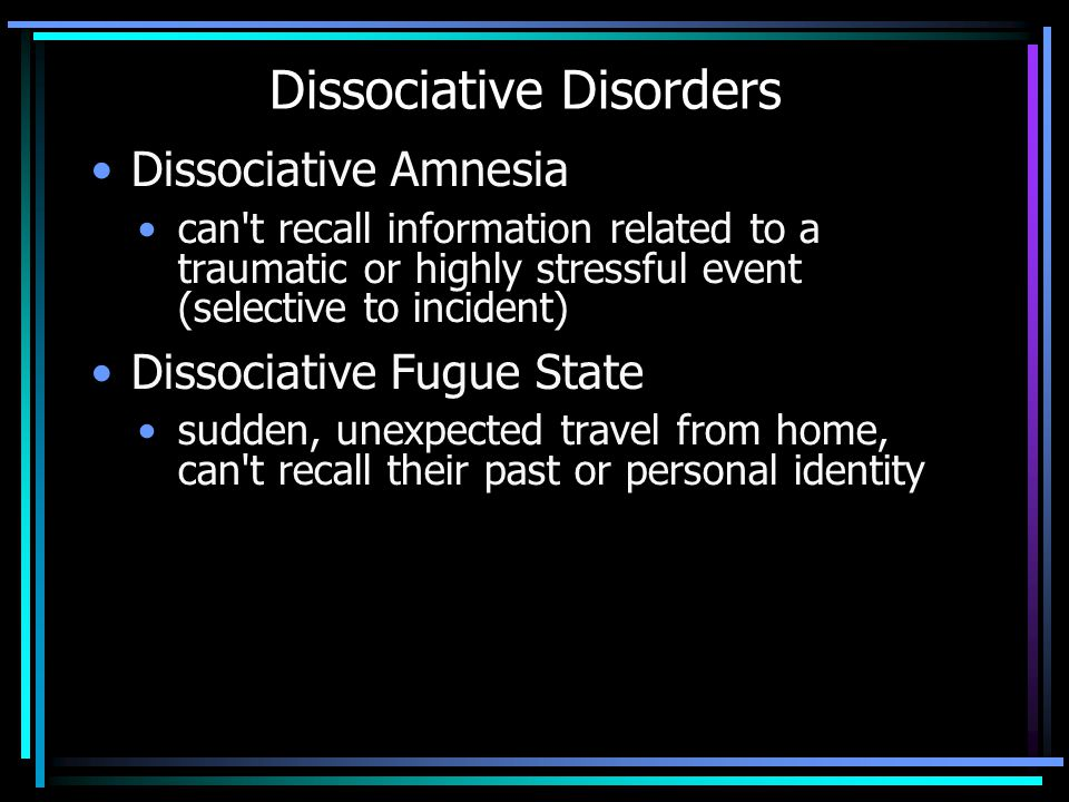 Dissociative Disorders Dissociative Amnesia can t recall information related to a traumatic or highly stressful event (selective to incident) Dissociative Fugue State sudden, unexpected travel from home, can t recall their past or personal identity