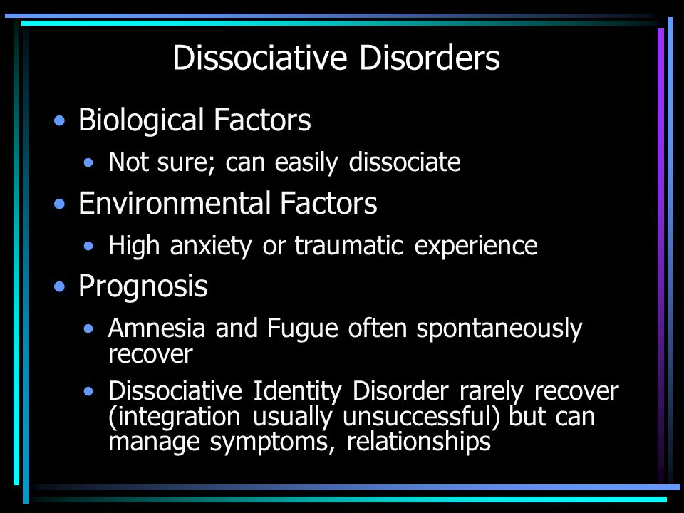 Dissociative Disorders Biological Factors Not sure; can easily dissociate Environmental Factors High anxiety or traumatic experience Prognosis Amnesia