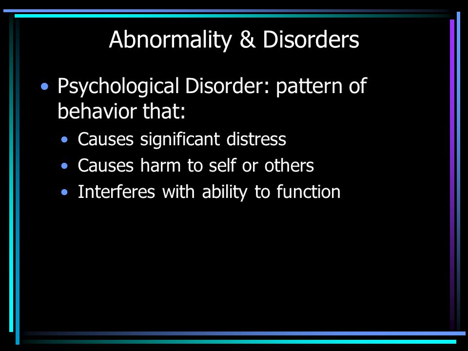 Abnormality & Disorders Psychological Disorder: pattern of behavior that: Causes significant distress Causes harm to self or others Interferes with ab