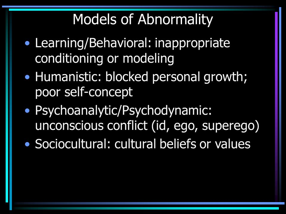 Models of Abnormality Learning/Behavioral: inappropriate conditioning or modeling Humanistic: blocked personal growth; poor self-concept Psychoanalyti