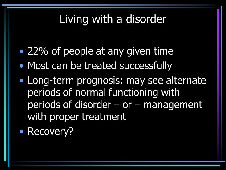 22% of people at any given time Most can be treated successfully Long-term prognosis: may see alternate periods of normal functioning with periods of