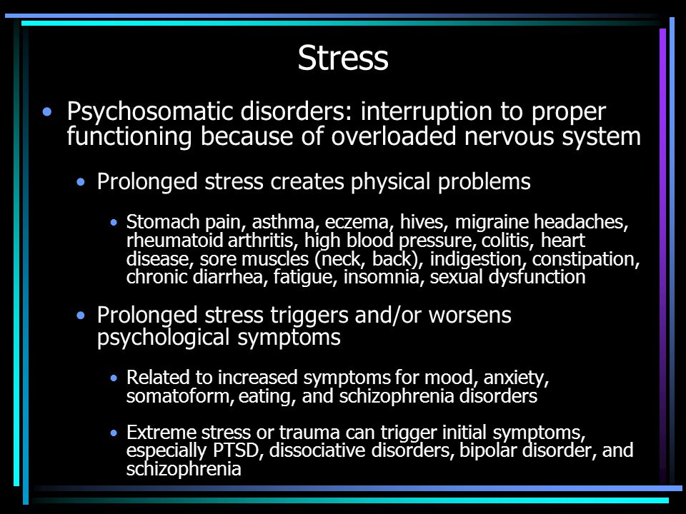 Stress Psychosomatic disorders: interruption to proper functioning because of overloaded nervous system Prolonged stress creates physical problems Stomach pain, asthma, eczema, hives, migraine headaches, rheumatoid arthritis, high blood pressure, colitis, heart disease, sore muscles (neck, back), indigestion, constipation, chronic diarrhea, fatigue, insomnia, sexual dysfunction Prolonged stress triggers and/or worsens psychological symptoms Related to increased symptoms for mood, anxiety, somatoform, eating, and schizophrenia disorders Extreme stress or trauma can trigger initial symptoms, especially PTSD, dissociative disorders, bipolar disorder, and schizophrenia