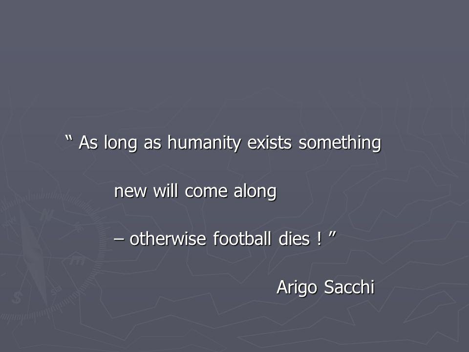 As long as humanity exists something As long as humanity exists something new will come along – otherwise football dies .