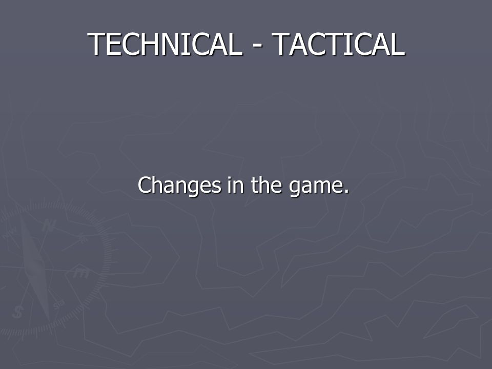 TECHNICAL - TACTICAL Changes in the game. Changes in the game.