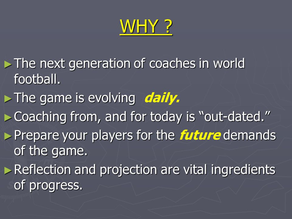 "WHY ? ► The next generation of coaches in world football. ► The game is evolving ► The game is evolving daily. ► Coaching from, and for today is ""out-"