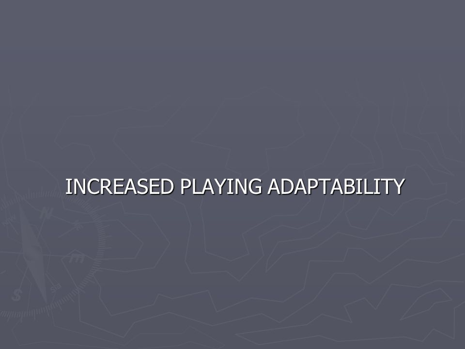 INCREASED PLAYING ADAPTABILITY INCREASED PLAYING ADAPTABILITY