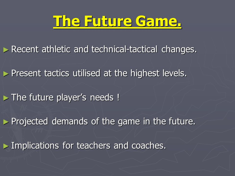 The Future Game. ► Recent athletic and technical-tactical changes. ► Present tactics utilised at the highest levels. ► The future player's needs ! ► P