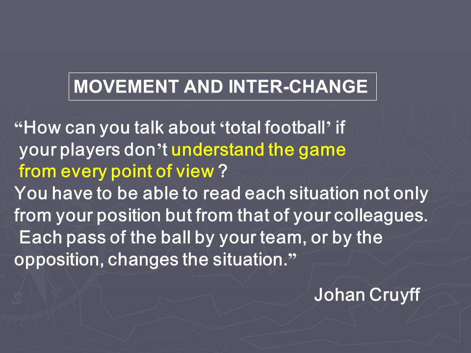 """ How can you talk about ' total football ' if your players don ' t understand the game from every point of view ? You have to be able to read each si"
