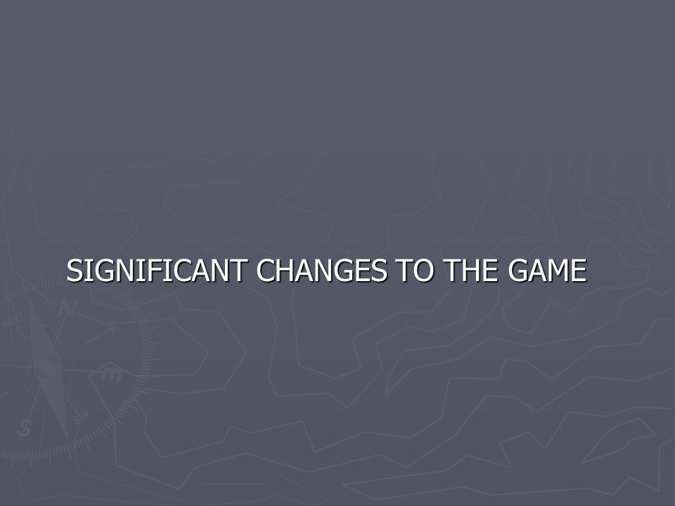 SIGNIFICANT CHANGES TO THE GAME SIGNIFICANT CHANGES TO THE GAME