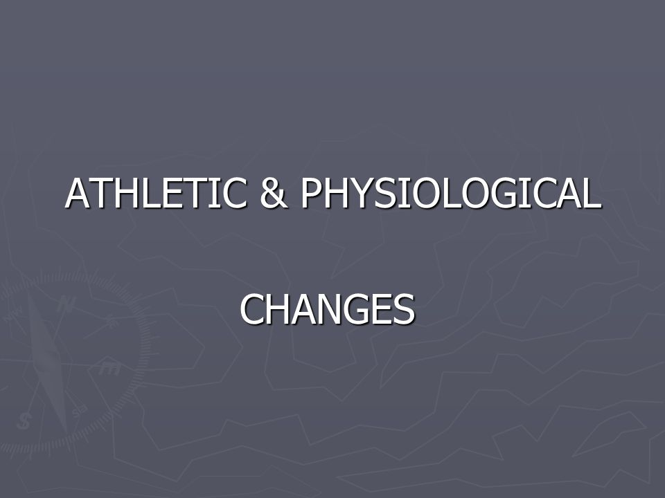 ATHLETIC & PHYSIOLOGICAL CHANGES