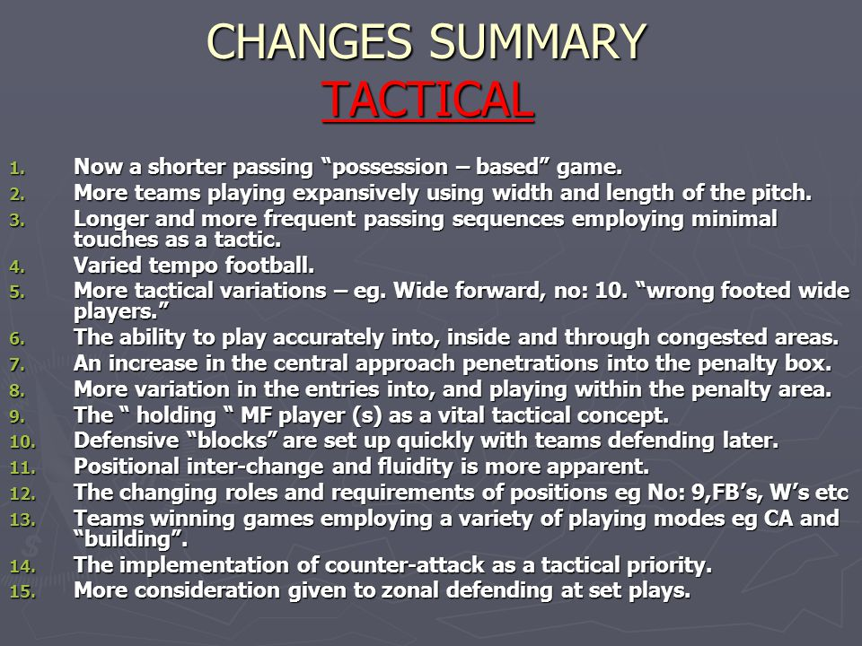 "CHANGES SUMMARY TACTICAL 1. Now a shorter passing ""possession – based"" game. 2. More teams playing expansively using width and length of the pitch. 3."