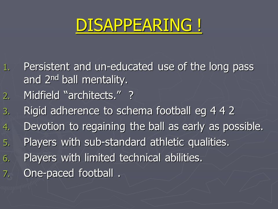 "DISAPPEARING ! 1. Persistent and un-educated use of the long pass and 2 nd ball mentality. 2. Midfield ""architects."" ? 3. Rigid adherence to schema fo"