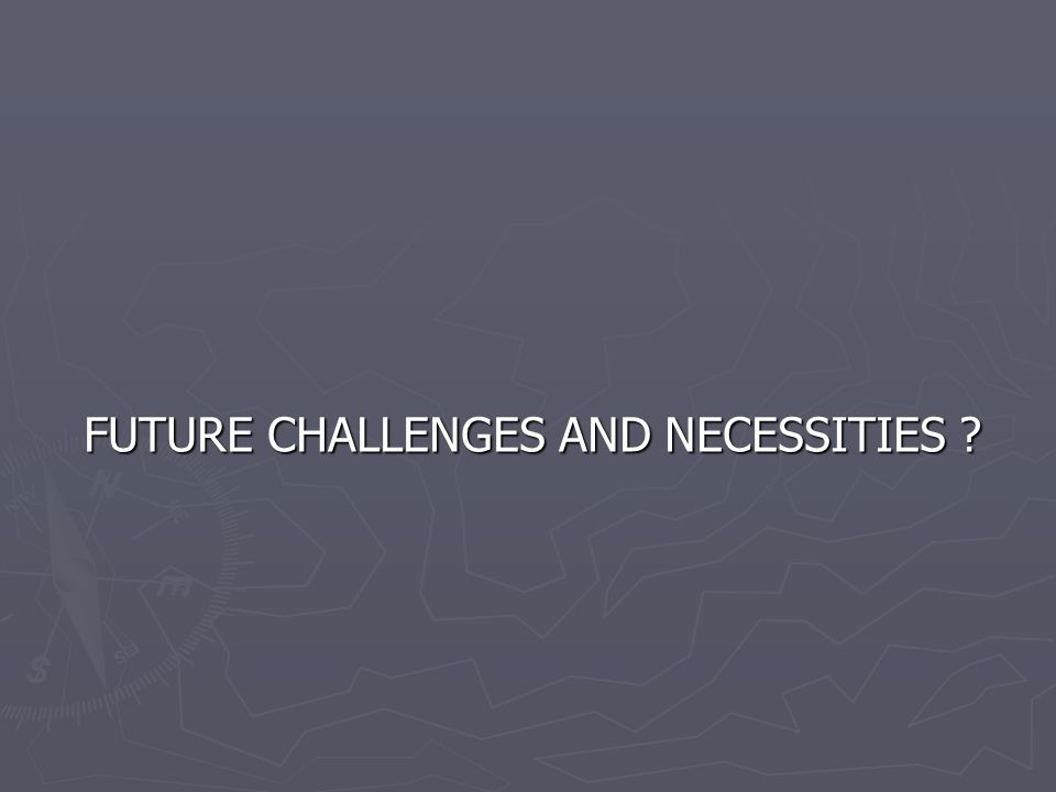FUTURE CHALLENGES AND NECESSITIES ? FUTURE CHALLENGES AND NECESSITIES ?