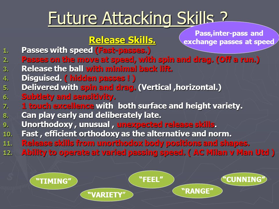 Future Attacking Skills ? Release Skills. Release Skills. 1. Passes with speed (Fast-passes.) 2. Passes on the move at speed, with spin and drag. (Off