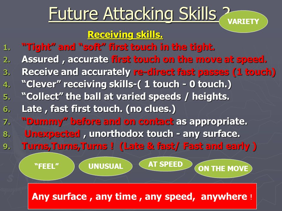 "Future Attacking Skills ? Receiving skills. Receiving skills. 1. ""Tight"" and ""soft"" first touch in the tight. 2. Assured, accurate first touch on the"