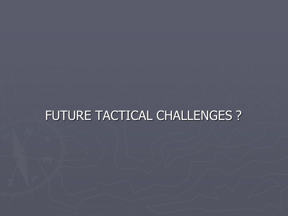 FUTURE TACTICAL CHALLENGES ? FUTURE TACTICAL CHALLENGES ?