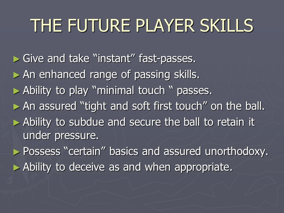 "THE FUTURE PLAYER SKILLS ► Give and take ""instant"" fast-passes. ► An enhanced range of passing skills. ► Ability to play ""minimal touch "" passes. ► An"