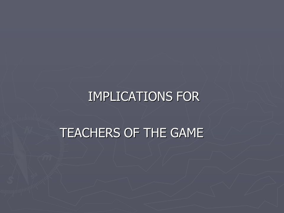 IMPLICATIONS FOR TEACHERS OF THE GAME