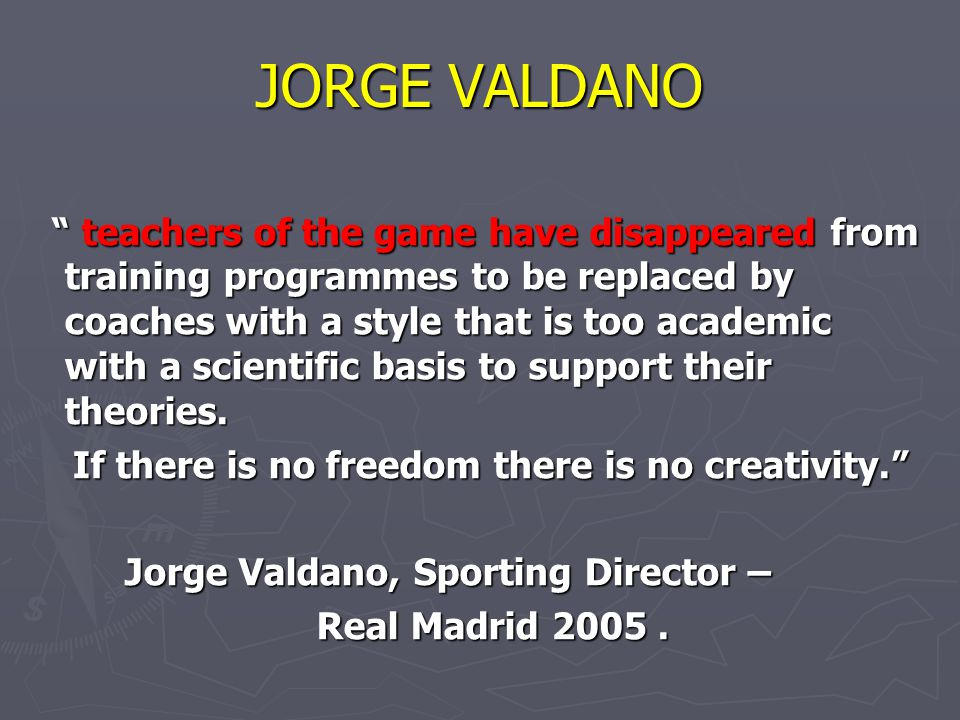 "JORGE VALDANO "" teachers of the game have disappeared from training programmes to be replaced by coaches with a style that is too academic with a scie"