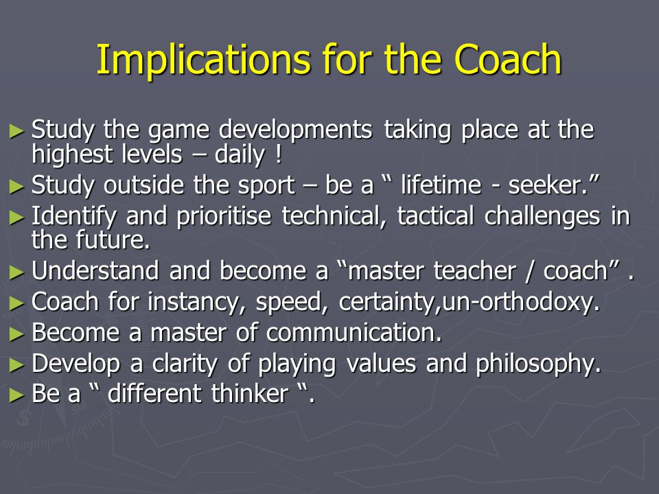 "Implications for the Coach ► Study the game developments taking place at the highest levels – daily ! ► Study outside the sport – be a "" lifetime - se"