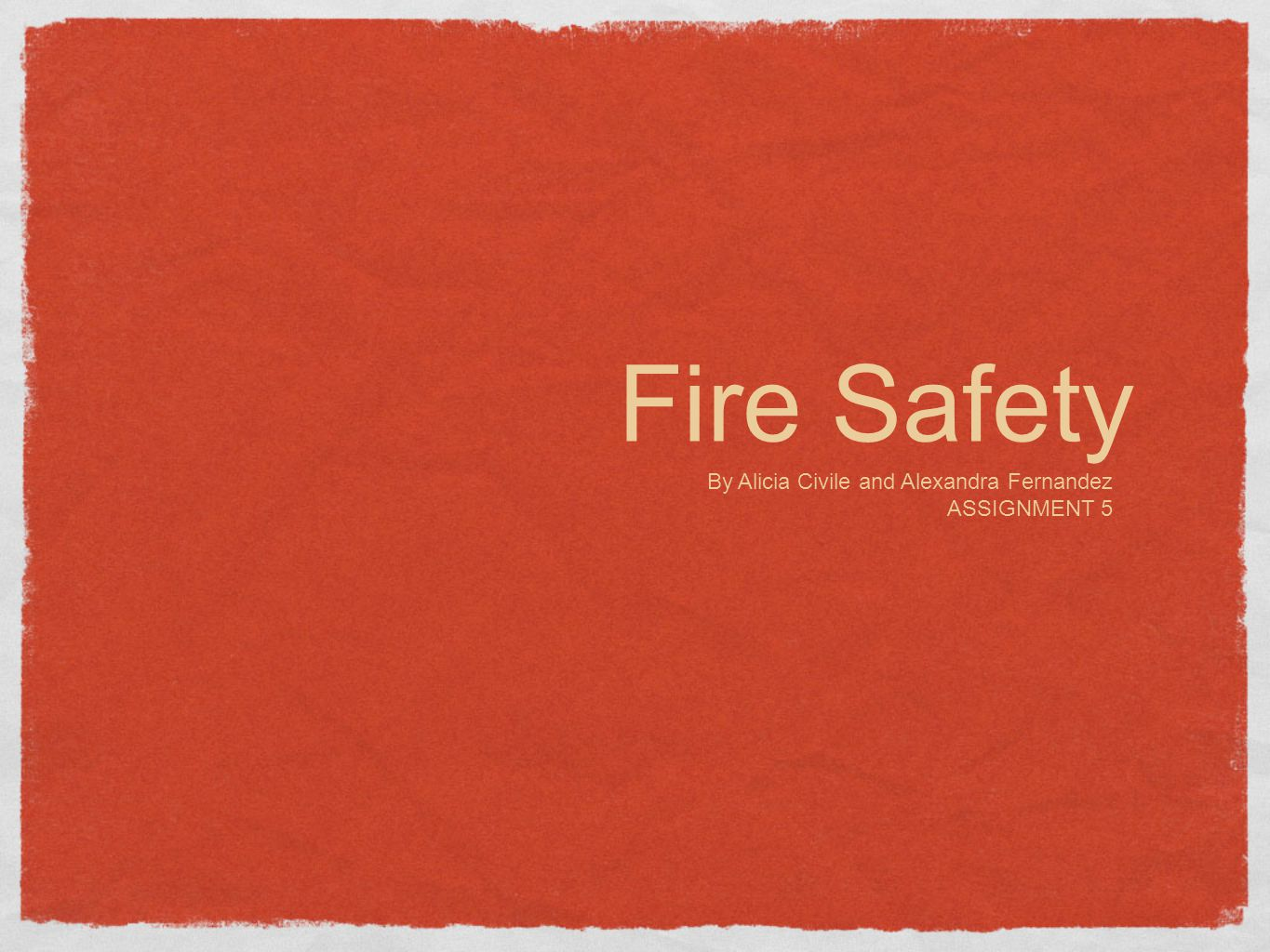 Fire Safety By Alicia Civile and Alexandra Fernandez ASSIGNMENT 5