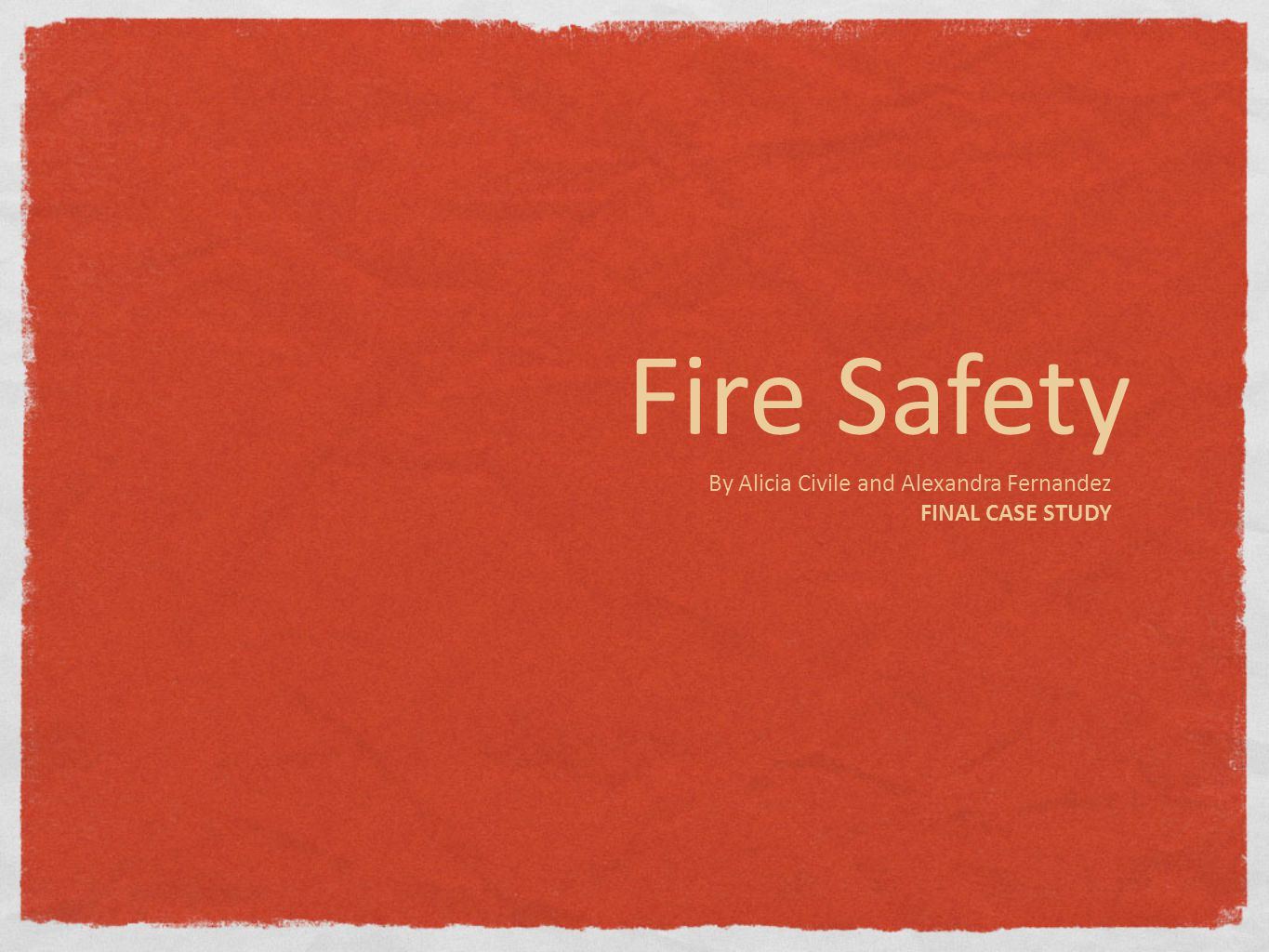 Fire Safety By Alicia Civile and Alexandra Fernandez FINAL CASE STUDY