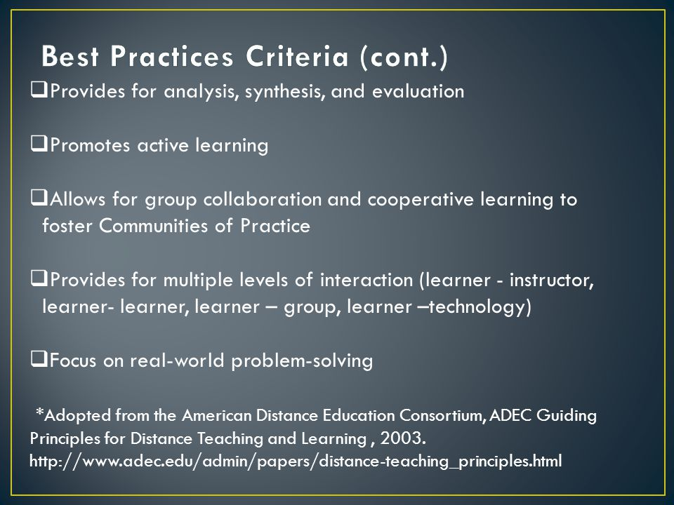  Provides for analysis, synthesis, and evaluation  Promotes active learning  Allows for group collaboration and cooperative learning to foster Communities of Practice  Provides for multiple levels of interaction (learner - instructor, learner- learner, learner – group, learner –technology)  Focus on real-world problem-solving *Adopted from the American Distance Education Consortium, ADEC Guiding Principles for Distance Teaching and Learning, 2003.