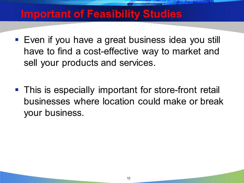10 Important of Feasibility Studies  Even if you have a great business idea you still have to find a cost-effective way to market and sell your products and services.