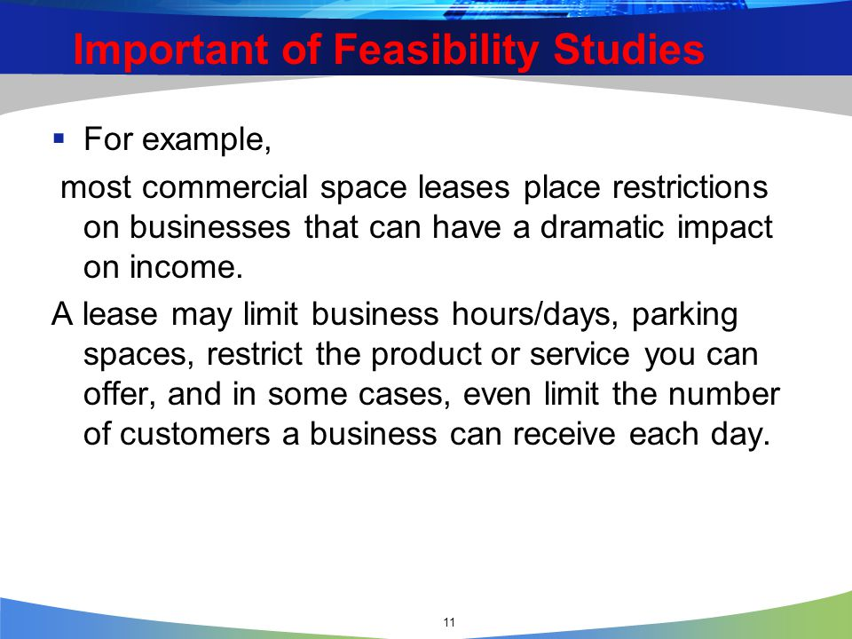 11 Important of Feasibility Studies  For example, most commercial space leases place restrictions on businesses that can have a dramatic impact on income.