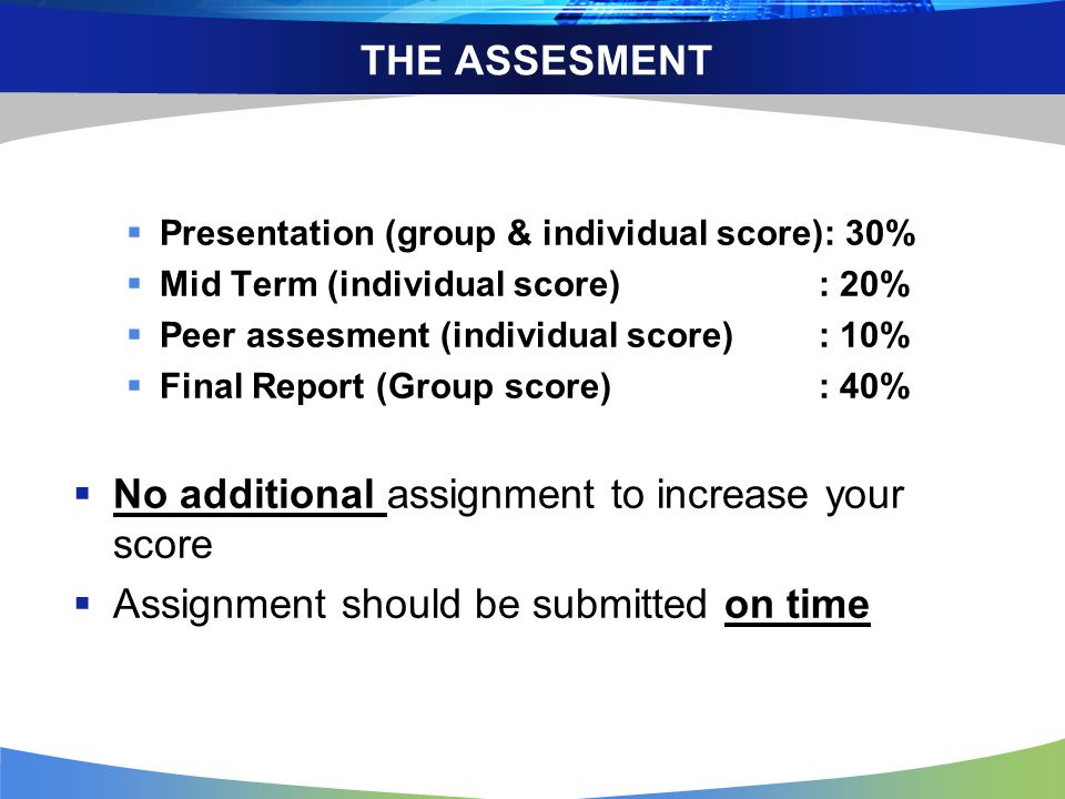 THE ASSESMENT  Presentation (group & individual score): 30%  Mid Term (individual score): 20%  Peer assesment (individual score): 10%  Final Report (Group score): 40%  No additional assignment to increase your score  Assignment should be submitted on time