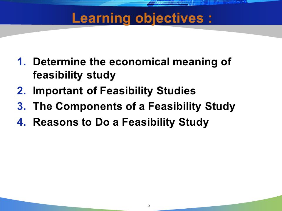5 Learning objectives : 1.Determine the economical meaning of feasibility study 2.Important of Feasibility Studies 3.The Components of a Feasibility S