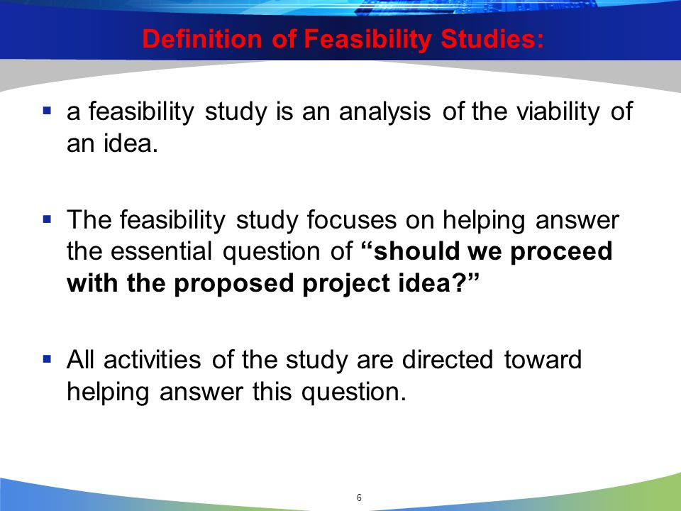6 Definition of Feasibility Studies:  a feasibility study is an analysis of the viability of an idea.  The feasibility study focuses on helping answ