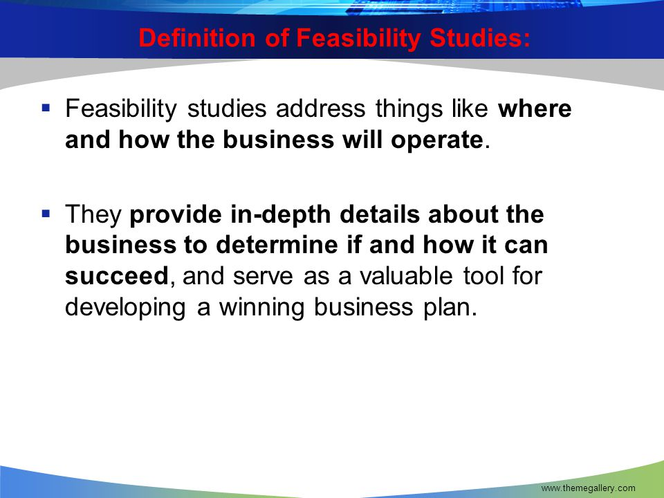 Definition of Feasibility Studies:  Feasibility studies address things like where and how the business will operate.